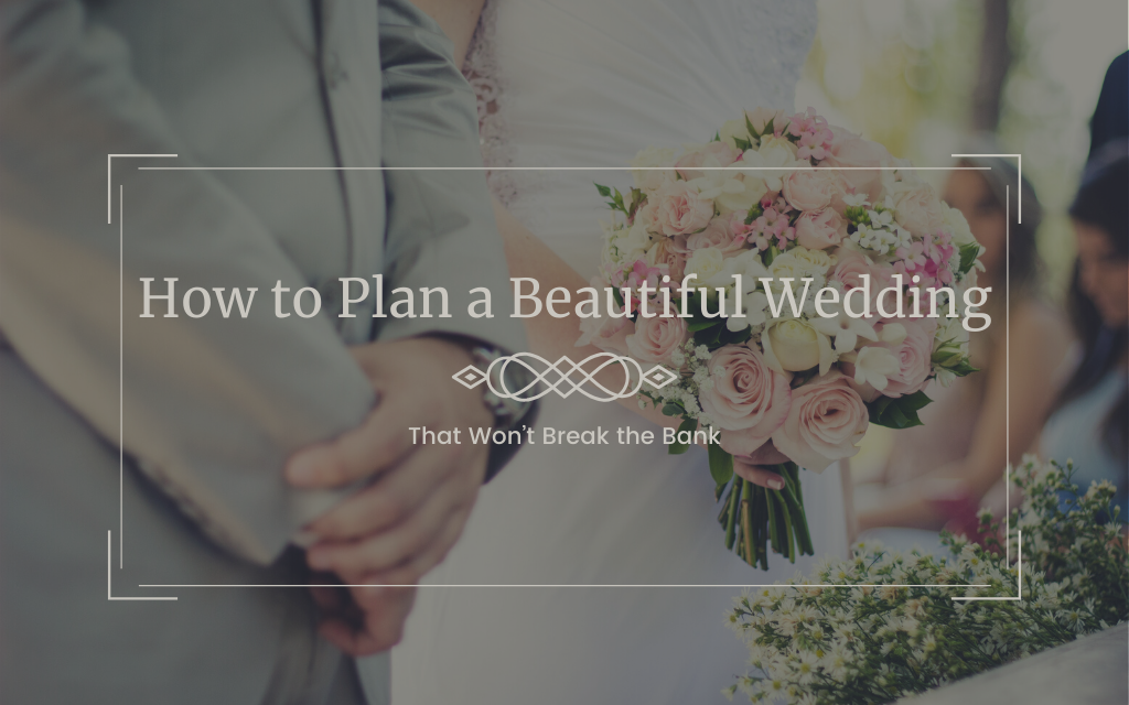 How to Plan a Beautiful Wedding that Won't Break the Bank